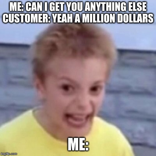 ME: CAN I GET YOU ANYTHING ELSE CUSTOMER: YEAH A MILLION DOLLARS ME: | image tagged in crack kid | made w/ Imgflip meme maker