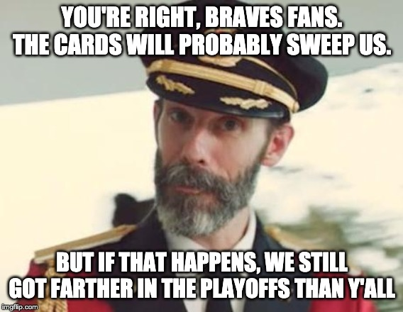 Captain Obvious | YOU'RE RIGHT, BRAVES FANS. THE CARDS WILL PROBABLY SWEEP US. BUT IF THAT HAPPENS, WE STILL GOT FARTHER IN THE PLAYOFFS THAN Y'ALL | image tagged in captain obvious | made w/ Imgflip meme maker