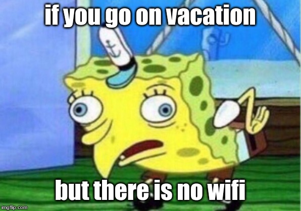 vacation with no wifi | if you go on vacation but there is no wifi | image tagged in memes,mocking spongebob,wifi,vacation | made w/ Imgflip meme maker