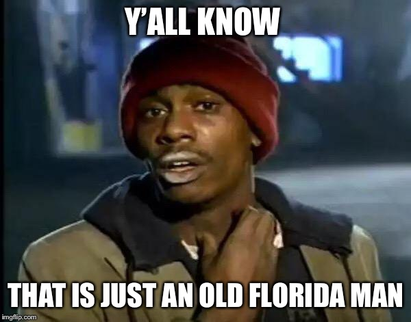 Y'all Got Any More Of That Meme | Y'ALL KNOW THAT IS JUST AN OLD FLORIDA MAN | image tagged in memes,y'all got any more of that | made w/ Imgflip meme maker