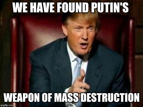 Donald Trump | WE HAVE FOUND PUTIN'S WEAPON OF MASS DESTRUCTION | image tagged in donald trump | made w/ Imgflip meme maker