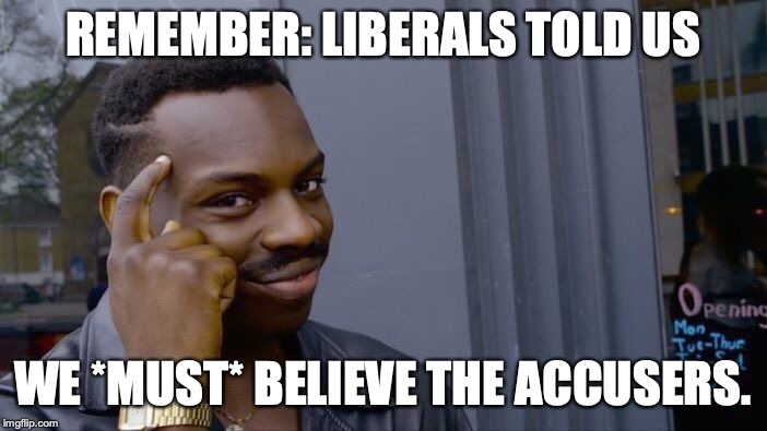 REMEMBER: LIBERALS TOLD US WE *MUST* BELIEVE THE ACCUSERS. | image tagged in memes,roll safe think about it | made w/ Imgflip meme maker