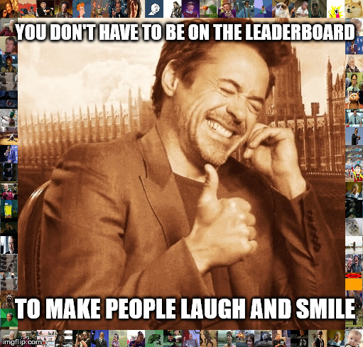 It's all that matters | TO MAKE PEOPLE LAUGH AND SMILE YOU DON'T HAVE TO BE ON THE LEADERBOARD | image tagged in laughing,inspirational | made w/ Imgflip meme maker