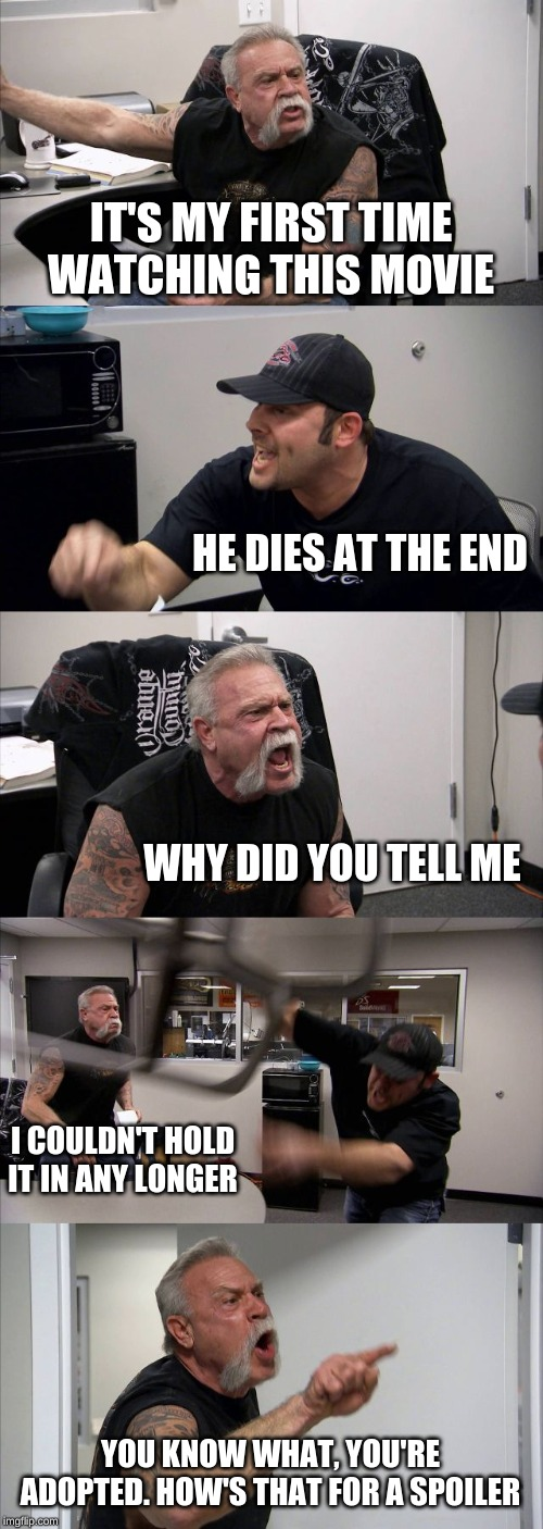 American Chopper Argument Meme | IT'S MY FIRST TIME WATCHING THIS MOVIE HE DIES AT THE END WHY DID YOU TELL ME I COULDN'T HOLD IT IN ANY LONGER YOU KNOW WHAT, YOU'RE ADOPTED | image tagged in memes,american chopper argument | made w/ Imgflip meme maker