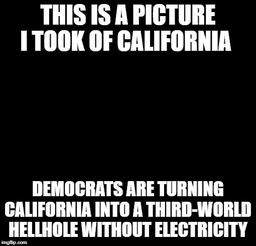 blackout | THIS IS A PICTURE I TOOK OF CALIFORNIA DEMOCRATS ARE TURNING CALIFORNIA INTO A THIRD-WORLD HELLHOLE WITHOUT ELECTRICITY | image tagged in blackout | made w/ Imgflip meme maker