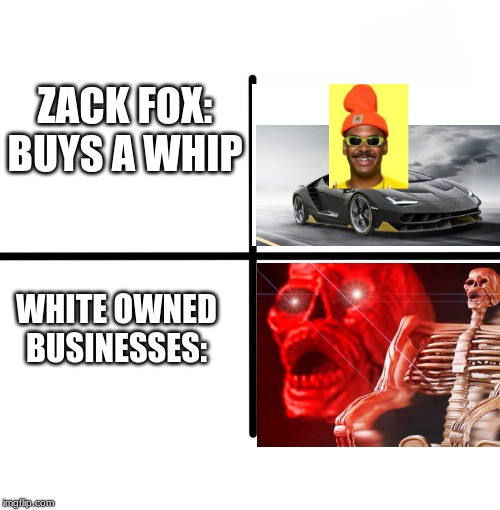 Blank Starter Pack Meme | ZACK FOX: BUYS A WHIP WHITE OWNED BUSINESSES: | image tagged in memes,blank starter pack | made w/ Imgflip meme maker