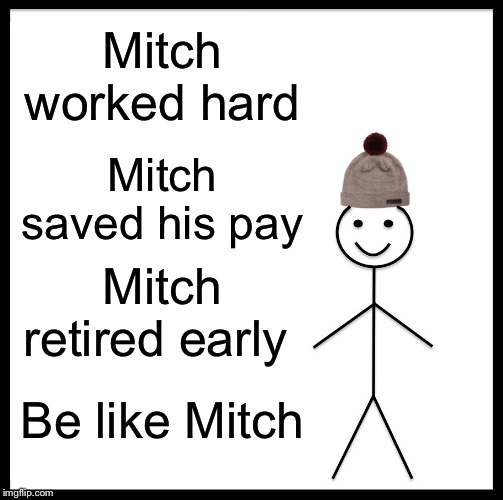 Be Like Bill Meme | Mitch worked hard Mitch saved his pay Mitch retired early Be like Mitch | image tagged in memes,be like bill | made w/ Imgflip meme maker