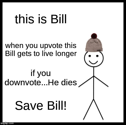 Be Like Bill |  this is Bill; when you upvote this Bill gets to live longer; if you downvote...He dies; Save Bill! | image tagged in memes,be like bill | made w/ Imgflip meme maker