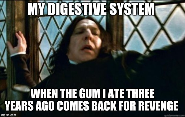 Snape Meme | MY DIGESTIVE SYSTEM WHEN THE GUM I ATE THREE YEARS AGO COMES BACK FOR REVENGE | image tagged in memes,snape | made w/ Imgflip meme maker