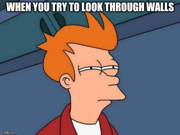 Futurama Fry | WHEN YOU TRY TO LOOK THROUGH WALLS | image tagged in memes,futurama fry | made w/ Imgflip meme maker