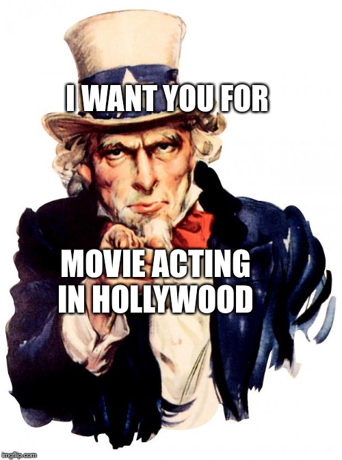 Uncle Sam about Movie Acting in Hollywood | I WANT YOU FOR MOVIE ACTING IN HOLLYWOOD | image tagged in memes,uncle sam,hollywood,acting | made w/ Imgflip meme maker