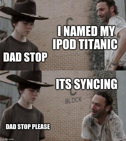 Rick and Carl Meme | I NAMED MY IPOD TITANIC DAD STOP ITS SYNCING DAD STOP PLEASE | image tagged in memes,rick and carl | made w/ Imgflip meme maker