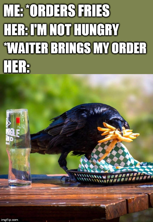 ME: *ORDERS FRIES HER: HER: I'M NOT HUNGRY *WAITER BRINGS MY ORDER | image tagged in not,hungry,fries,crow,don't touch my food | made w/ Imgflip meme maker