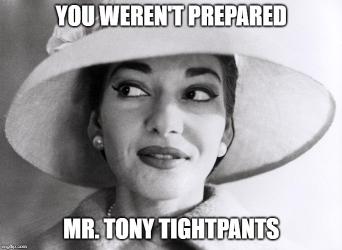 YOU WEREN'T PREPARED MR. TONY TIGHTPANTS | image tagged in callas does not care | made w/ Imgflip meme maker