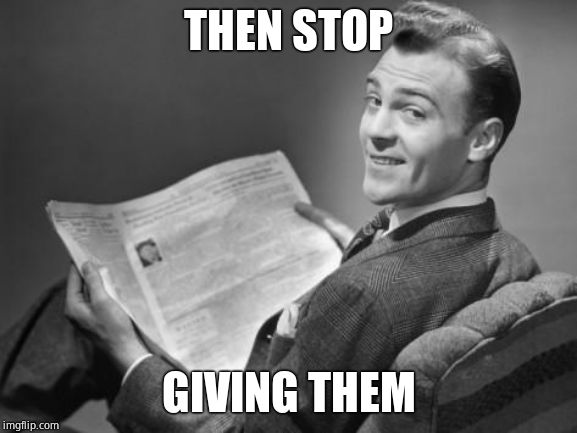 50's newspaper | THEN STOP GIVING THEM | image tagged in 50's newspaper | made w/ Imgflip meme maker