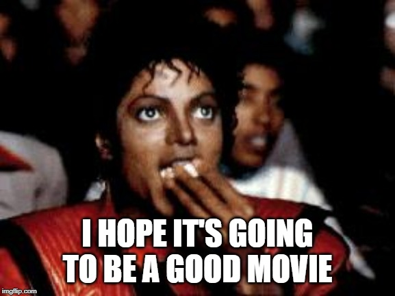 I HOPE IT'S GOING TO BE A GOOD MOVIE | image tagged in michael jackson eating popcorn | made w/ Imgflip meme maker