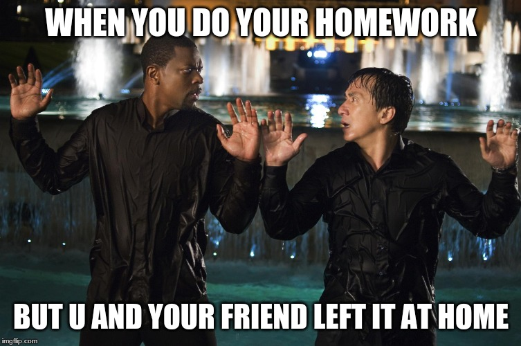 WHEN YOU DO YOUR HOMEWORK BUT U AND YOUR FRIEND LEFT IT AT HOME | image tagged in rush hour | made w/ Imgflip meme maker
