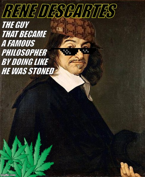Rene Descartes | RENE DESCARTES THE GUY THAT BECAME A FAMOUS PHILOSOPHER BY DOING LIKE HE WAS STONED | image tagged in history,rene descartes,stoned,weed | made w/ Imgflip meme maker