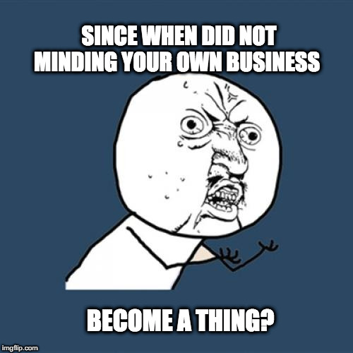 Y U No Meme | SINCE WHEN DID NOT MINDING YOUR OWN BUSINESS BECOME A THING? | image tagged in memes,y u no | made w/ Imgflip meme maker