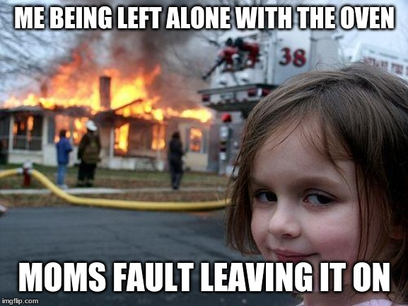 Disaster Girl | ME BEING LEFT ALONE WITH THE OVEN MOMS FAULT LEAVING IT ON | image tagged in memes,disaster girl | made w/ Imgflip meme maker