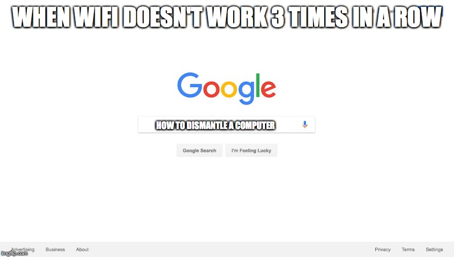 WHEN WIFI DOESN'T WORK 3 TIMES IN A ROW HOW TO DISMANTLE A COMPUTER | image tagged in google search meme | made w/ Imgflip meme maker