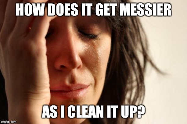 First World Problems Meme | HOW DOES IT GET MESSIER AS I CLEAN IT UP? | image tagged in memes,first world problems | made w/ Imgflip meme maker