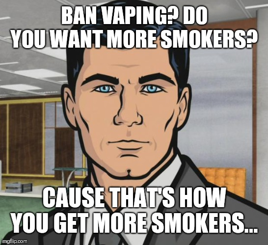 Archer Meme | BAN VAPING? DO YOU WANT MORE SMOKERS? CAUSE THAT'S HOW YOU GET MORE SMOKERS... | image tagged in memes,archer | made w/ Imgflip meme maker