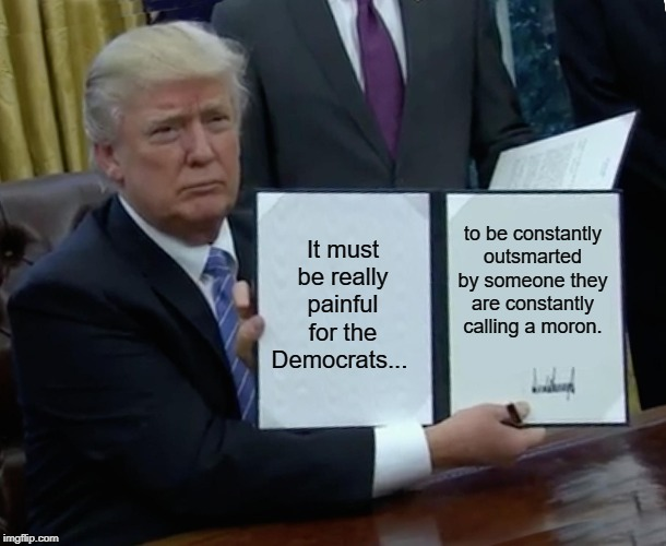 Trump Bill Signing Meme | It must be really painful for the Democrats... to be constantly outsmarted by someone they are constantly calling a moron. | image tagged in memes,trump bill signing | made w/ Imgflip meme maker