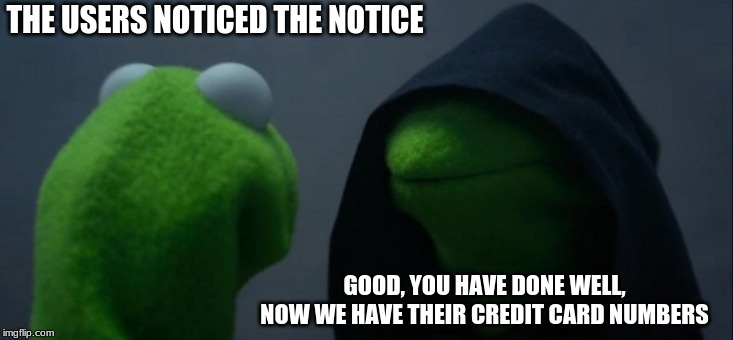 Evil Kermit Meme | THE USERS NOTICED THE NOTICE GOOD, YOU HAVE DONE WELL, NOW WE HAVE THEIR CREDIT CARD NUMBERS | image tagged in memes,evil kermit | made w/ Imgflip meme maker