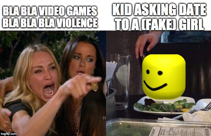 Two Women Yelling At A Cat | BLA BLA VIDEO GAMES BLA BLA BLA VIOLENCE KID ASKING DATE TO A (FAKE) GIRL | image tagged in two women yelling at a cat | made w/ Imgflip meme maker