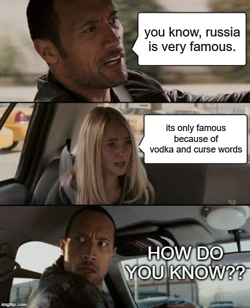 The Rock Driving | you know, russia is very famous. its only famous because of vodka and curse words HOW DO YOU KNOW?? | image tagged in memes,the rock driving | made w/ Imgflip meme maker