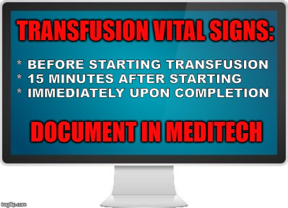 Computer screen | TRANSFUSION VITAL SIGNS: * BEFORE STARTING TRANSFUSION * 15 MINUTES AFTER STARTING * IMMEDIATELY UPON COMPLETION DOCUMENT IN MEDITECH | image tagged in computer screen | made w/ Imgflip meme maker