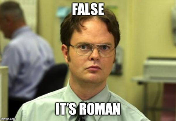 Dwight Schrute Meme | FALSE IT'S ROMAN | image tagged in memes,dwight schrute | made w/ Imgflip meme maker