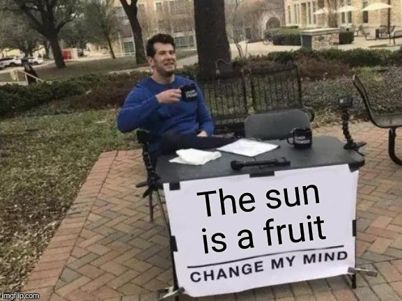 The sun is a fruit | image tagged in memes,change my mind | made w/ Imgflip meme maker