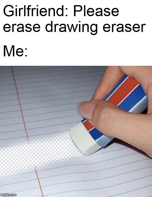 Eraser photoshop in real life! | Girlfriend: Please erase drawing eraser Me: | image tagged in funny,girlfriend,photoshop,school,real life,back to school | made w/ Imgflip meme maker