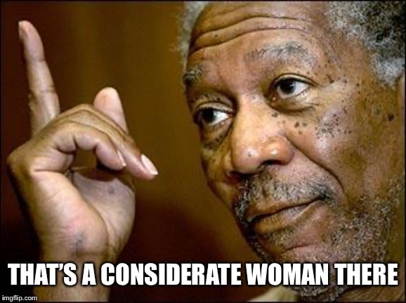 This Morgan Freeman | THAT'S A CONSIDERATE WOMAN THERE | image tagged in this morgan freeman | made w/ Imgflip meme maker
