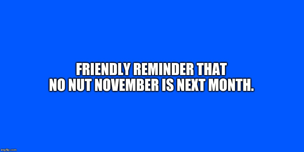 Just A Reminder | FRIENDLY REMINDER THAT NO NUT NOVEMBER IS NEXT MONTH. | image tagged in just a reminder | made w/ Imgflip meme maker