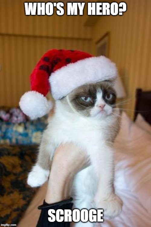 Grumpy Cat Christmas | WHO'S MY HERO? SCROOGE | image tagged in memes,grumpy cat christmas,grumpy cat | made w/ Imgflip meme maker