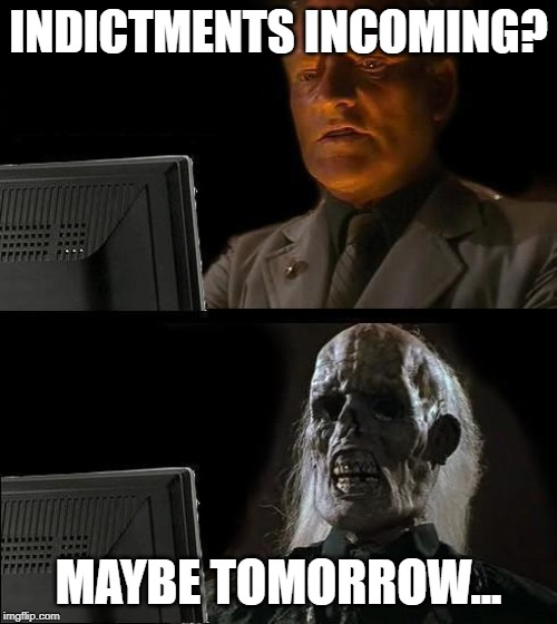 Still Waiting  INDICTMENTS INCOMING MAYBE TOMORROW  image tagged in still waiting  made w Imgflip meme maker