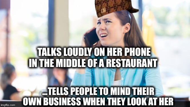 TALKS LOUDLY ON HER PHONE IN THE MIDDLE OF A RESTAURANT ...TELLS PEOPLE TO MIND THEIR OWN BUSINESS WHEN THEY LOOK AT HER | image tagged in hypocrisy,cell phone,rude,fun,democrats | made w/ Imgflip meme maker