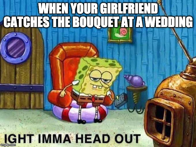 Imma head Out | WHEN YOUR GIRLFRIEND CATCHES THE BOUQUET AT A WEDDING | image tagged in imma head out | made w/ Imgflip meme maker