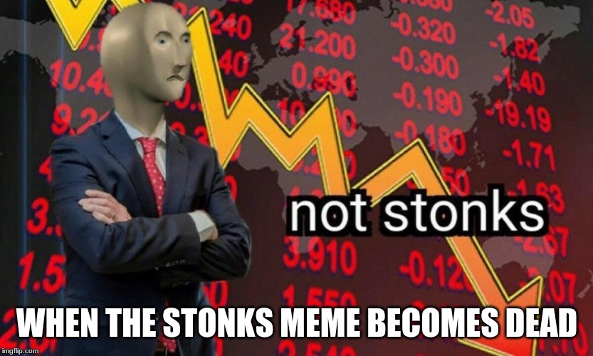 Not stonks | WHEN THE STONKS MEME BECOMES DEAD | image tagged in not stonks | made w/ Imgflip meme maker