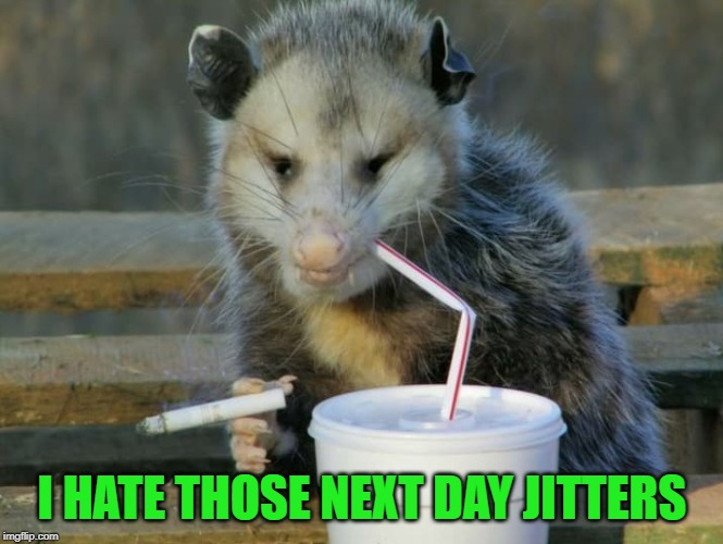 I HATE THOSE NEXT DAY JITTERS | made w/ Imgflip meme maker