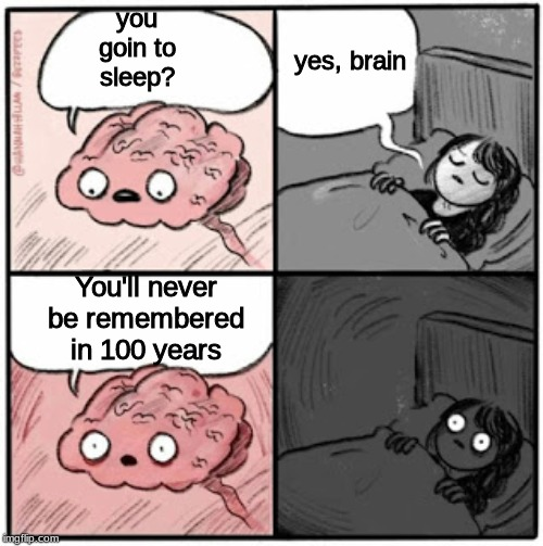 Your brain when you go to sleep | you goin to sleep? yes, brain You'll never be remembered in 100 years | image tagged in funny memes,brain | made w/ Imgflip meme maker