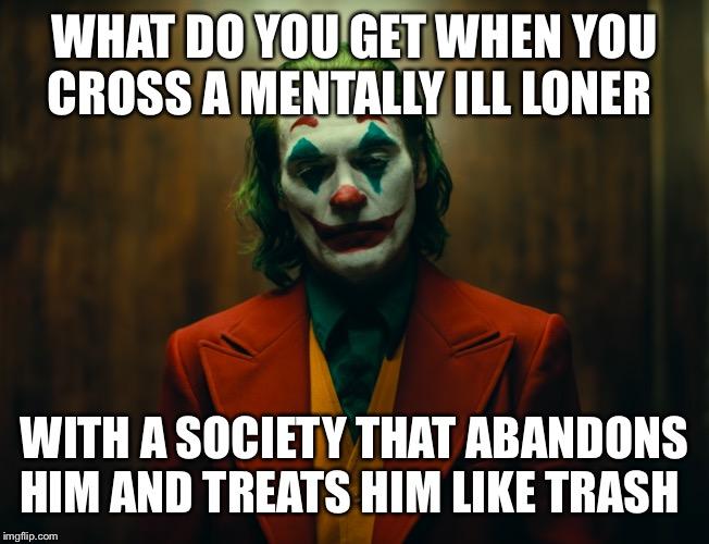 Αποτέλεσμα εικόνας για what do you get when you cross a mentally ill loner with a society that treats him like trash