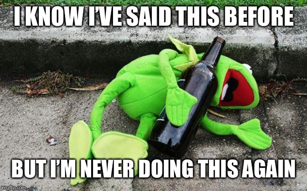 Drunk Kermit | I KNOW I'VE SAID THIS BEFORE BUT I'M NEVER DOING THIS AGAIN | image tagged in drunk kermit | made w/ Imgflip meme maker