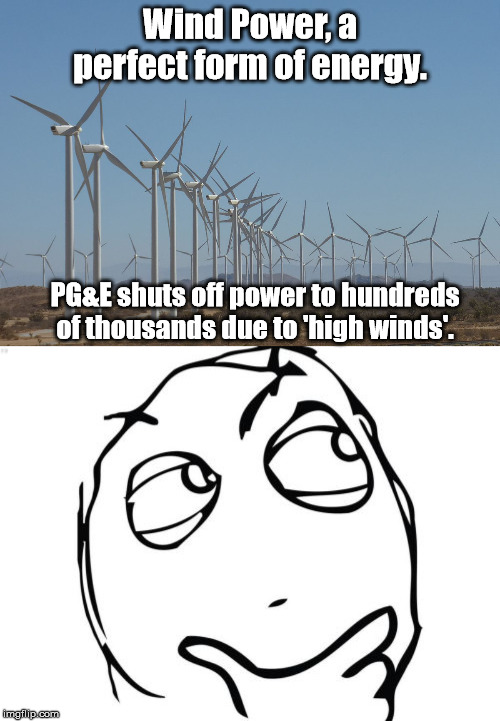 Hmmm | Wind Power, a perfect form of energy. PG&E shuts off power to hundreds of thousands due to 'high winds'. | image tagged in memes,question rage face,windmill,california | made w/ Imgflip meme maker