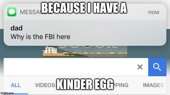 Text from dad | BECAUSE I HAVE A KINDER EGG | image tagged in why is the fbi here,kinder eggs | made w/ Imgflip meme maker