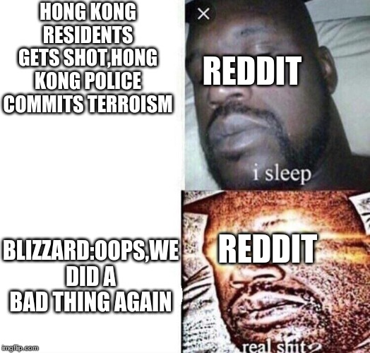 i sleep real shit | HONG KONG RESIDENTS GETS SHOT,HONG KONG POLICE COMMITS TERROISM REDDIT BLIZZARD:OOPS,WE DID A BAD THING AGAIN REDDIT | image tagged in i sleep real shit | made w/ Imgflip meme maker