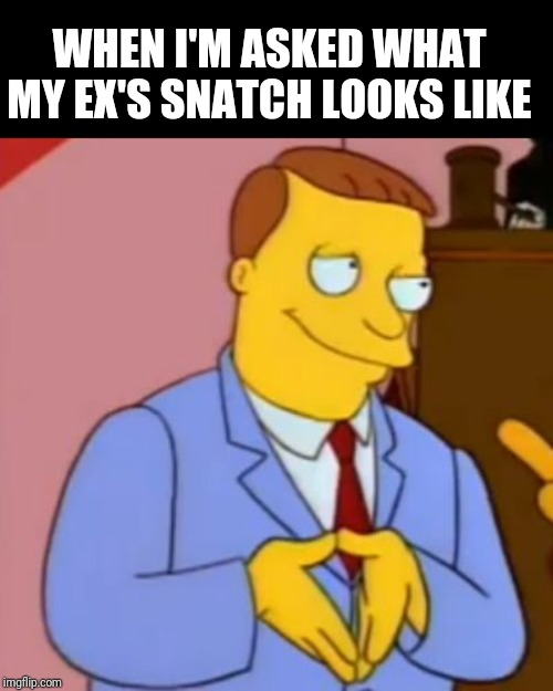 WHEN I'M ASKED WHAT MY EX'S SNATCH LOOKS LIKE | image tagged in lionel hutz lawyer simpsons | made w/ Imgflip meme maker